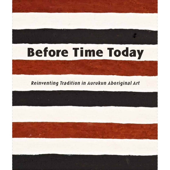 Before Time Today: Reinventing Tradition in Aurukun Aboriginal Art | Author: Sally Butler