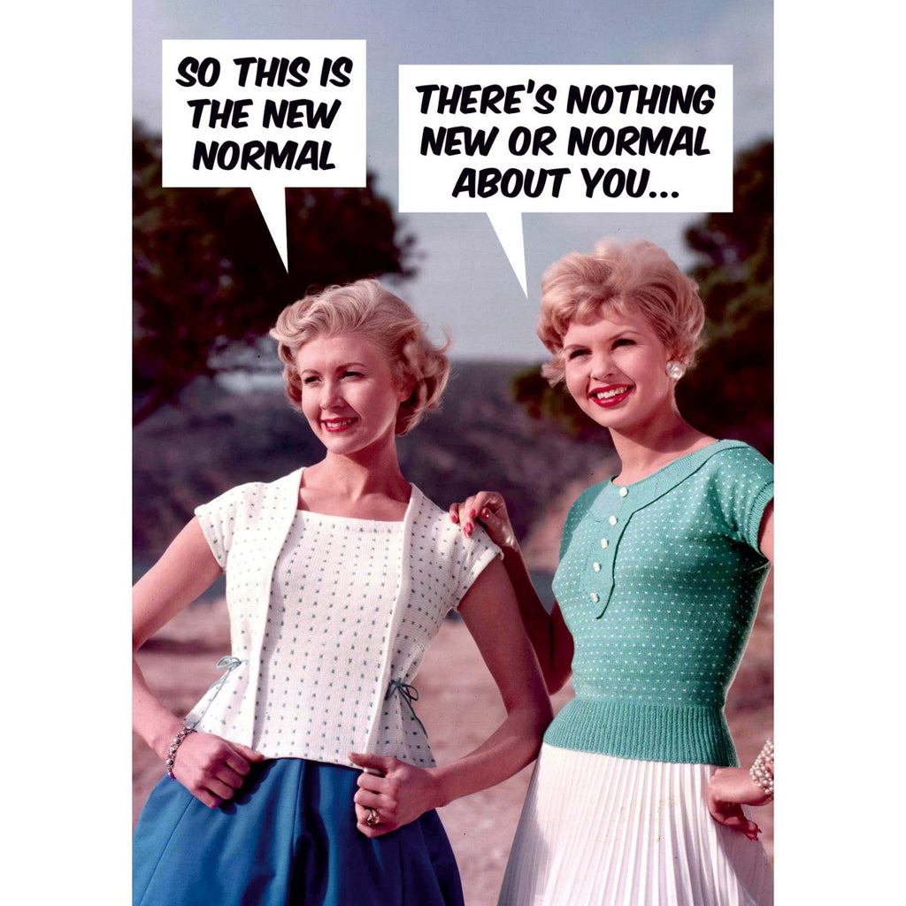 "A humorous birthday card with a vintage photo two stylish women in a natural outdoor setting . speech bubbles read ""SO THIS IS THE NEW NORMAL"" "" THERE'S NOTHING NEW OR NORMAL ABOUT YOU"""