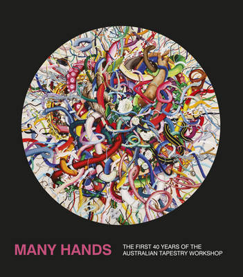 Australian Tapestry Workshop's Many Hands : The First 40 Years of the Australian Tapestry Workshop