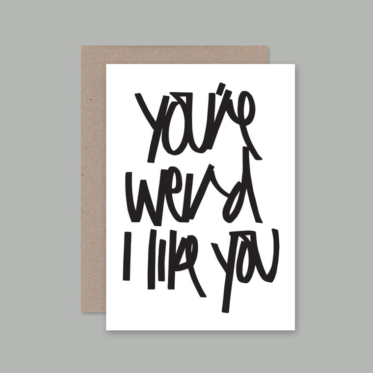 Greeting Card featuring a black font with the words You're Weird, I Like You