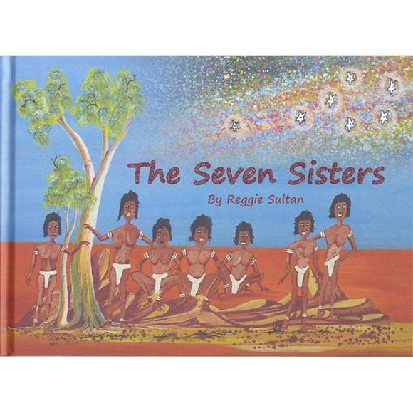 "The cover of a book entitled "" The Seven Sisters"". cover artwork by Reggie Sultan depicting Seven Indigenous women sitting on country, with the milky way in the sky behind them."