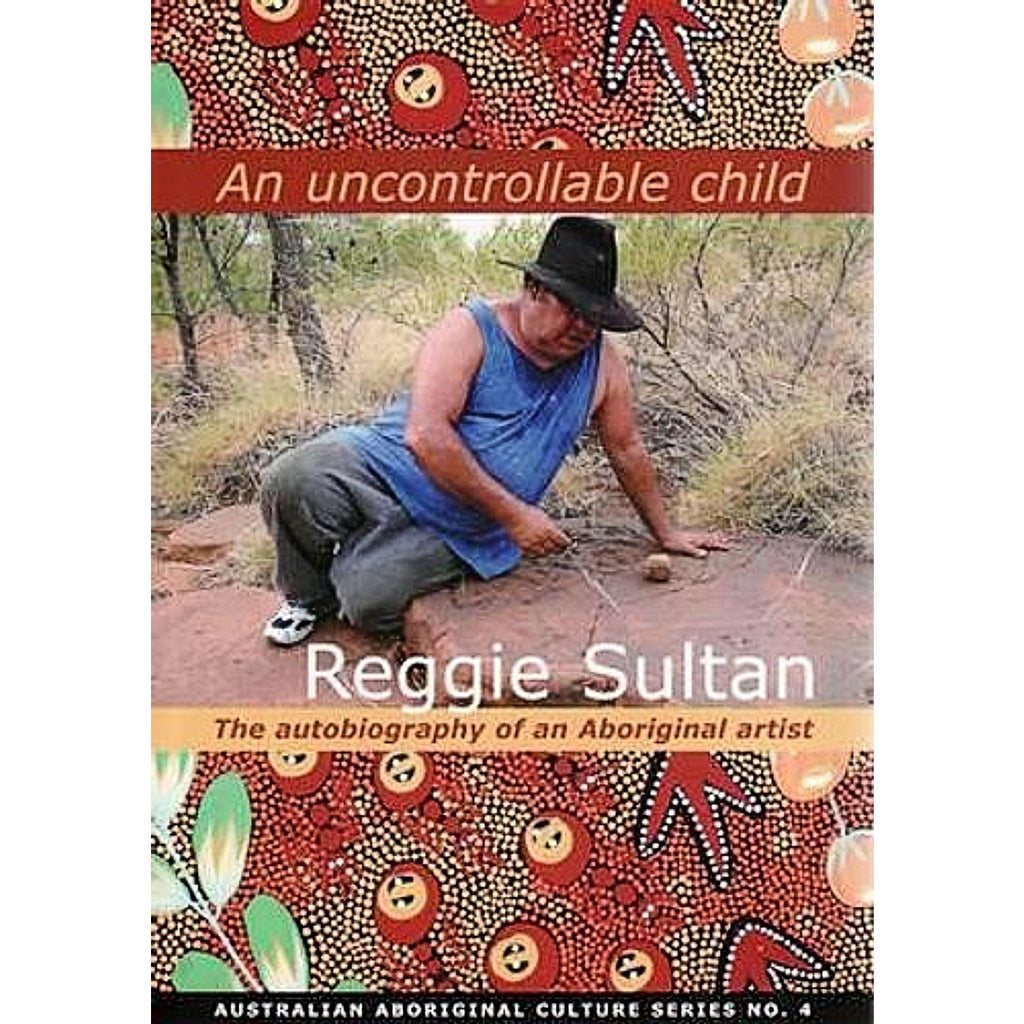 An Uncontrollable Child: the Autobiography of an Aboriginal Artist | Author: Reggie Sultan