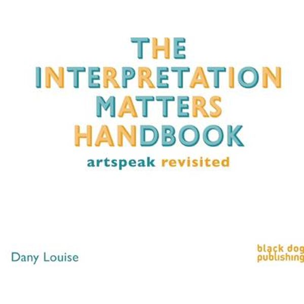The Interpretation Matters Handbook: Artspeak for the Public | Author: Dany Louise