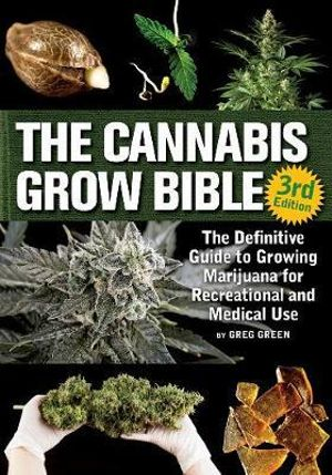 The Cannabis Grow Bible  The Definitive Guide to Growing Marijuana for Recreational and Medicinal Use  By: Greg Green