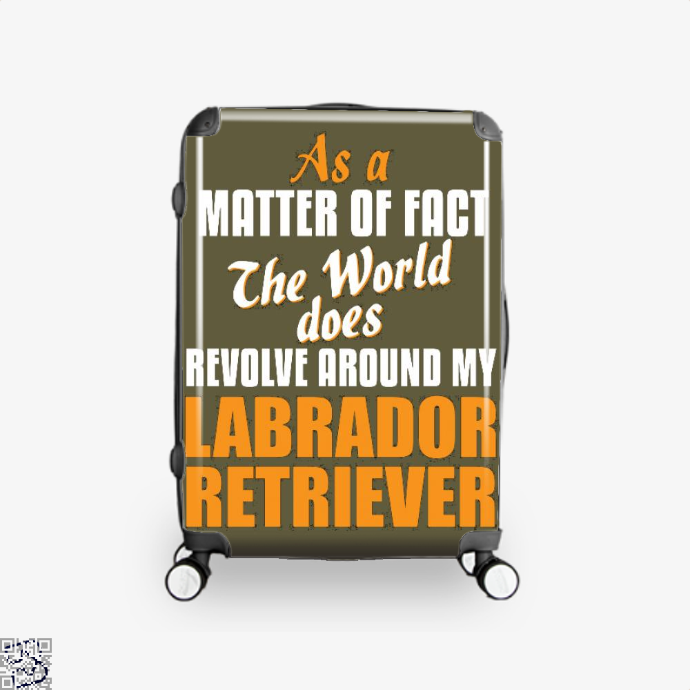 Actually World Revolves Around My Labrador Retriever, Labrador Retriever Suitcase