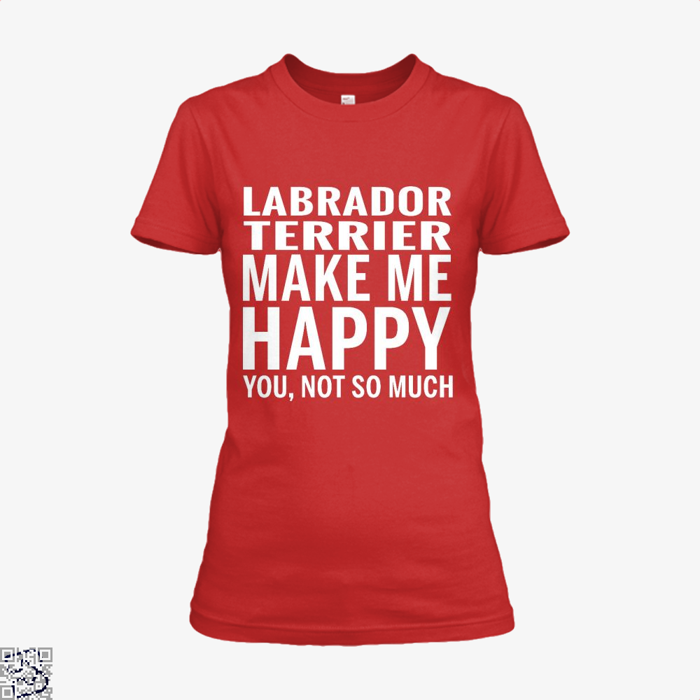 Labrador Retriever Make Me Happy You Not So Much, Labrador Retriever Shirt
