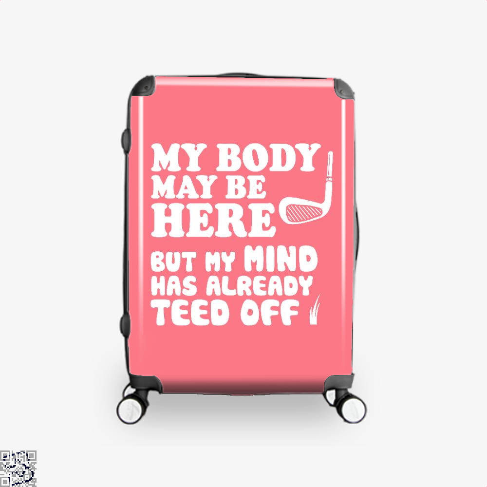 Funny Golf Shirt, My Mind Has Teed Off, Golf Suitcase