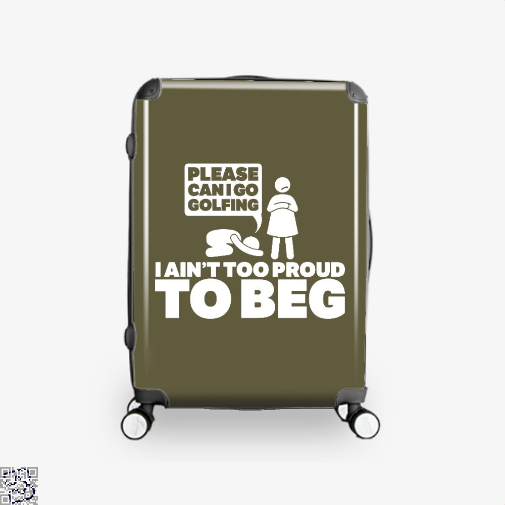 Please Can I Go Gofing I An¬t Too Proud Too Beg, Golf Suitcase