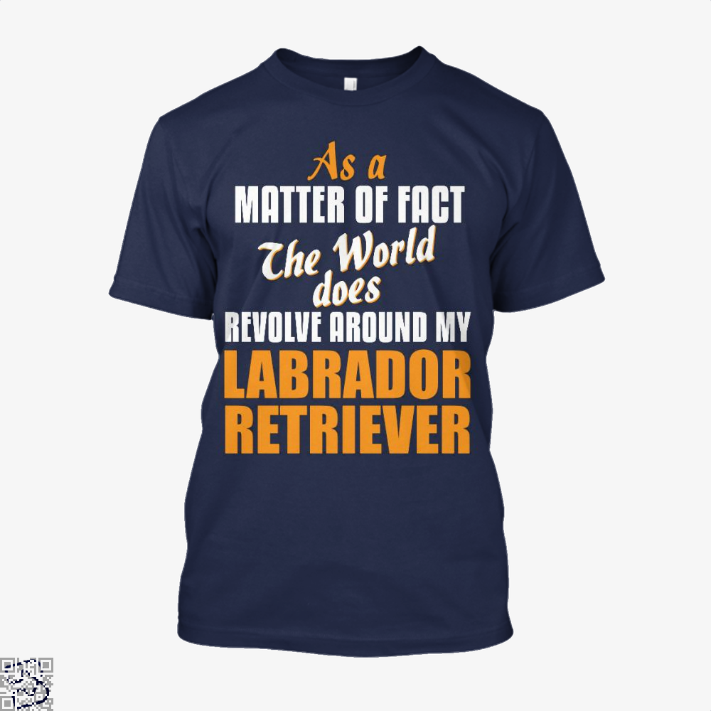 Actually World Revolves Around My Labrador Retriever, Labrador Retriever Shirt