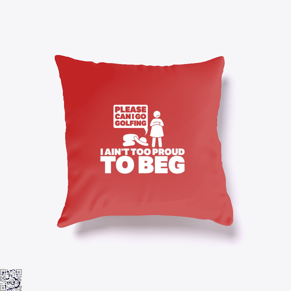 Please Can I Go Gofing I An¬t Too Proud Too Beg, Golf Throw Pillow Cover