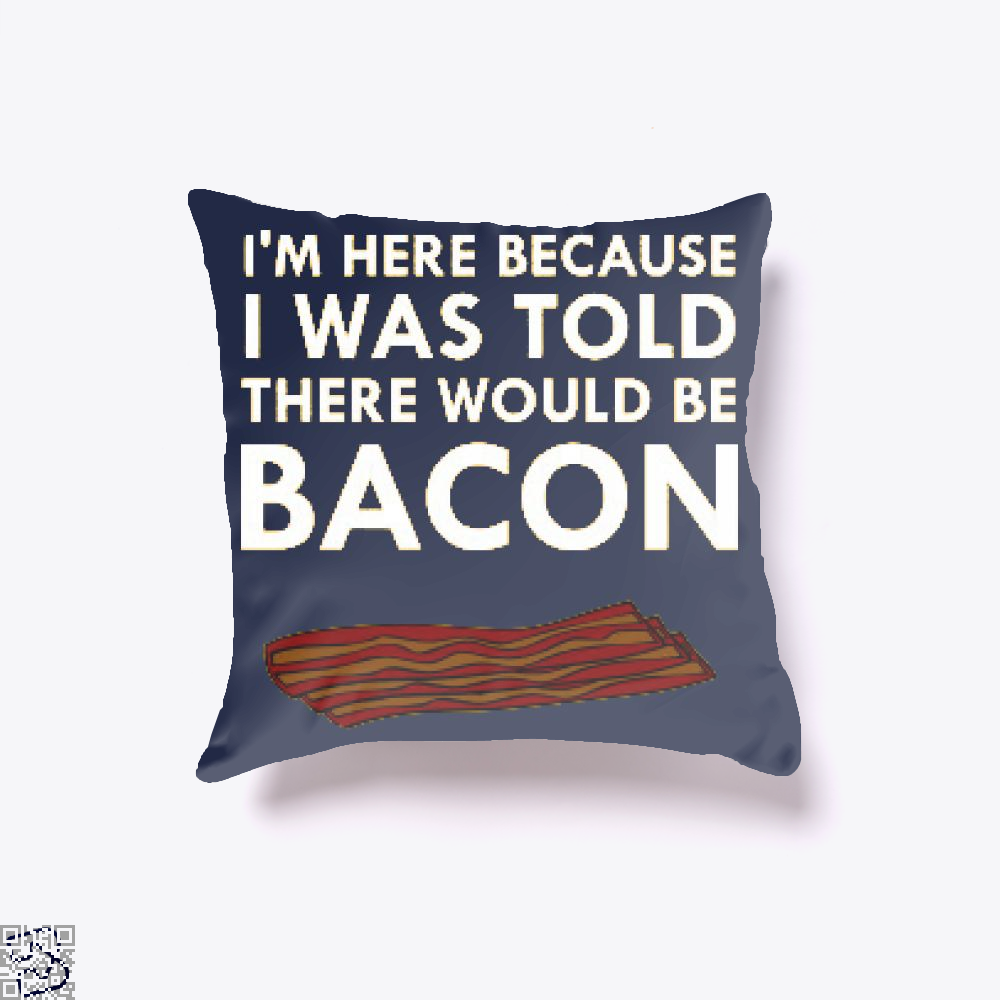 I'm Here Because I Was Told There Would Be Bacon, Bacon Throw Pillow Cover