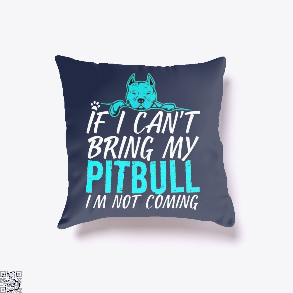 If I Can't Bring My Pitbull I'm Not Coming, Pitbull Throw Pillow Cover