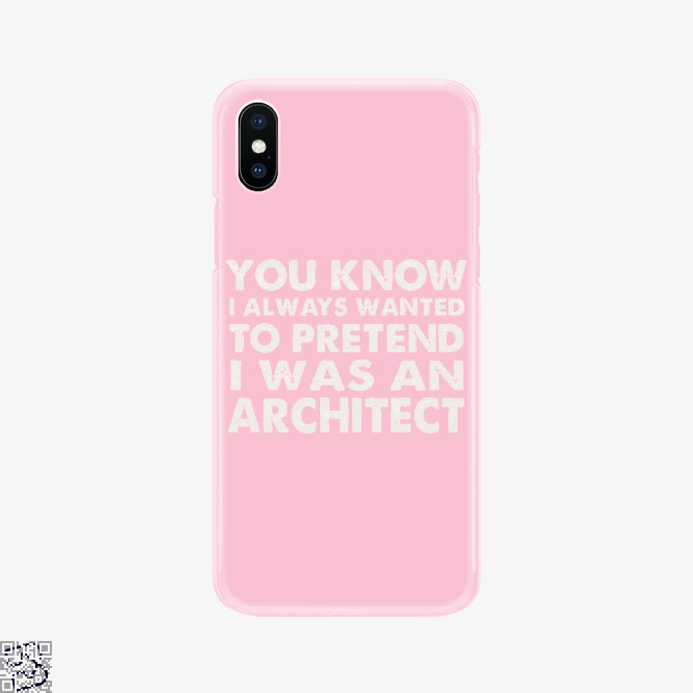 You Know I Ways Wanted To Pretend I Was An Architect, Ironic Phone Case
