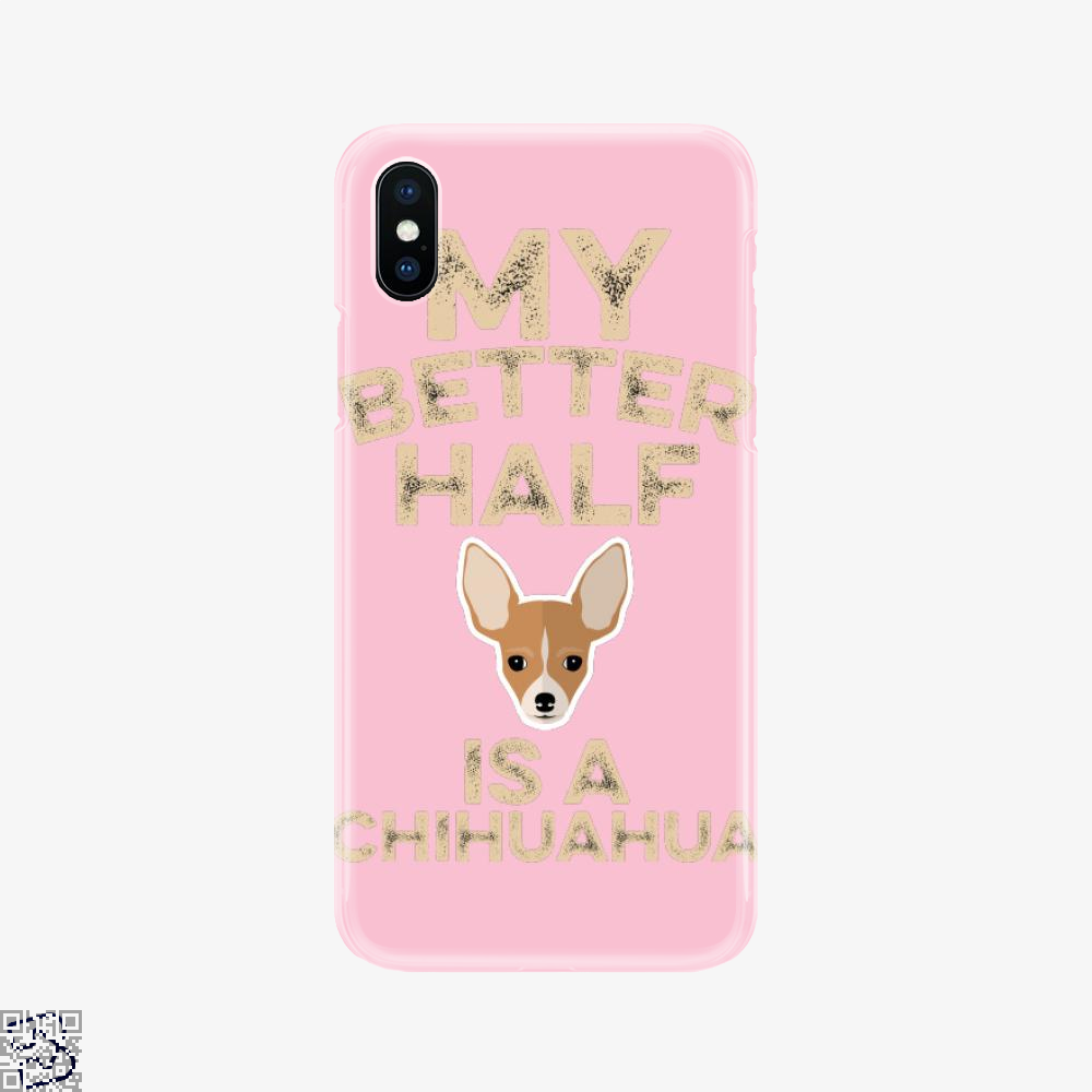My Better Half Is A Chihuahua, Chihuahua Phone Case