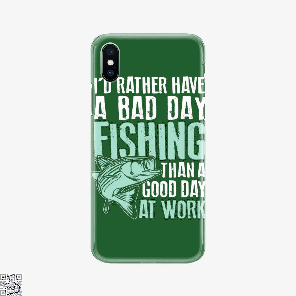 I'd Rather Have A Bad Day Fishing Than A Good Day At Work, Fishing Phone Case