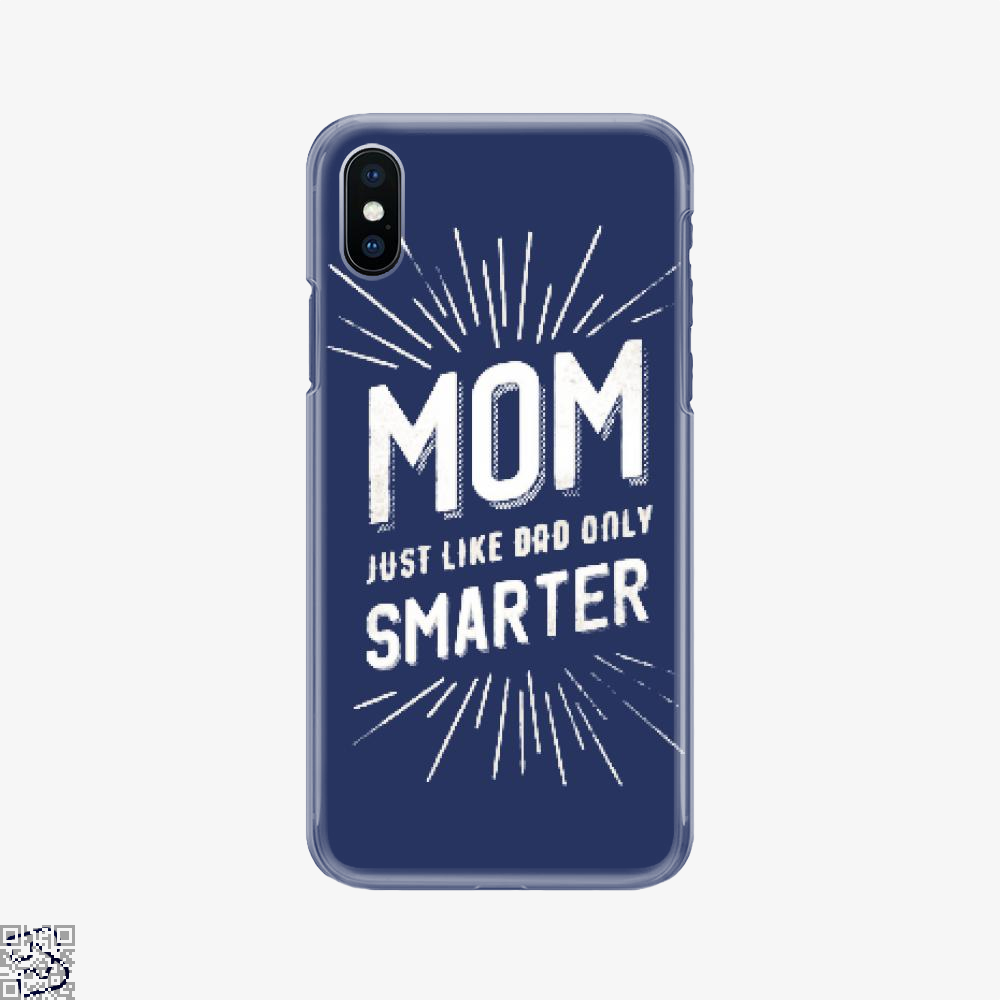 Mom Just Like Dad Only Smarter, Mother's Day Phone Case