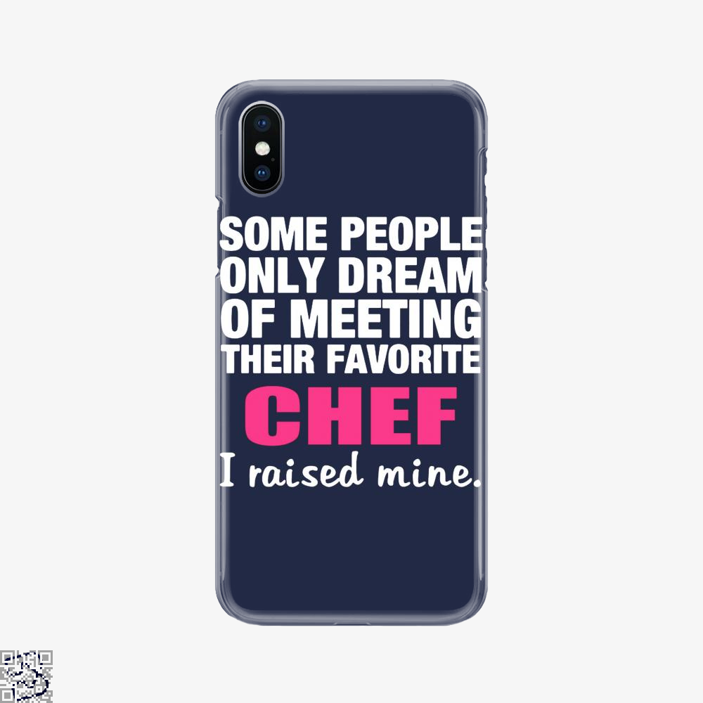 Some People Only Dream Of Meeting Their Favorite Chef I Raised Nine, Chefs Phone Case