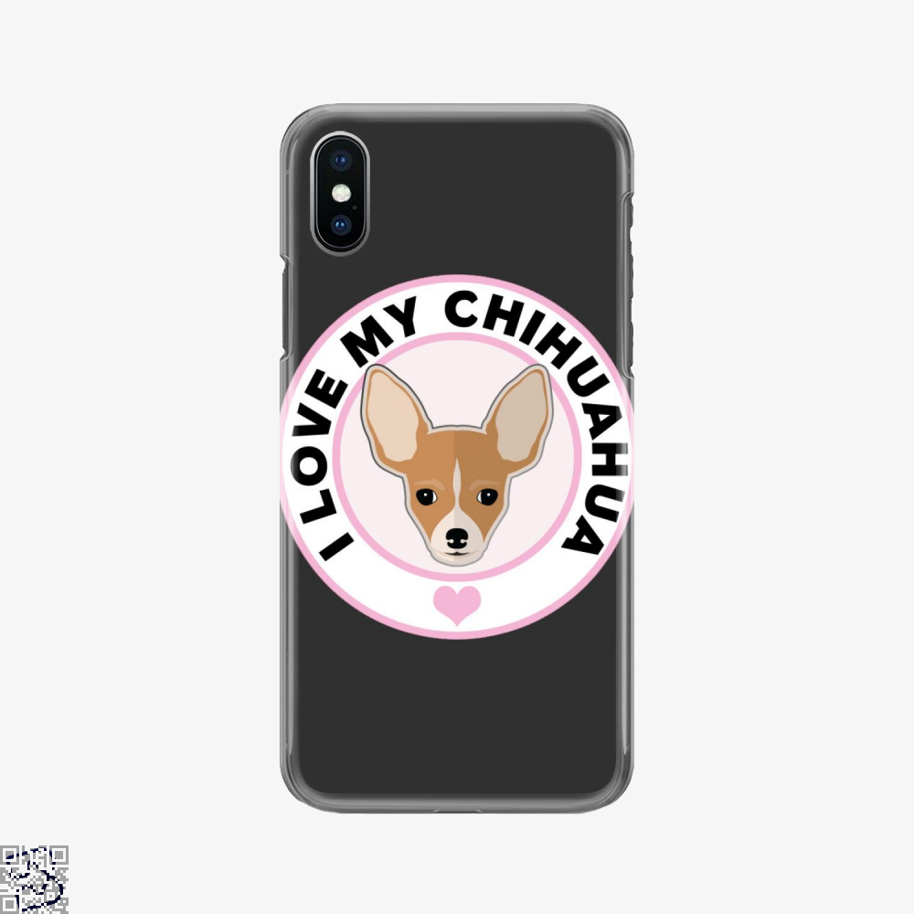 I Love My Chihuahua Dog, Chihuahua Phone Case