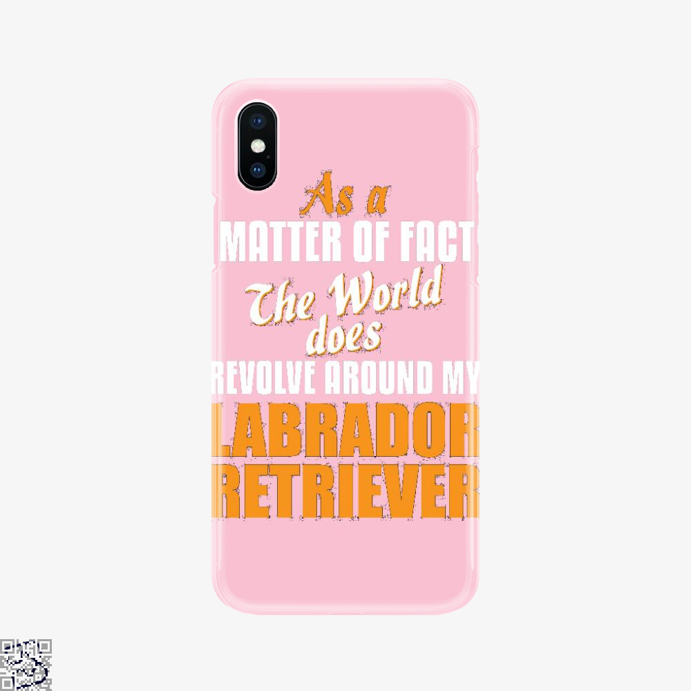 Actually World Revolves Around My Labrador Retriever, Labrador Retriever Phone Case