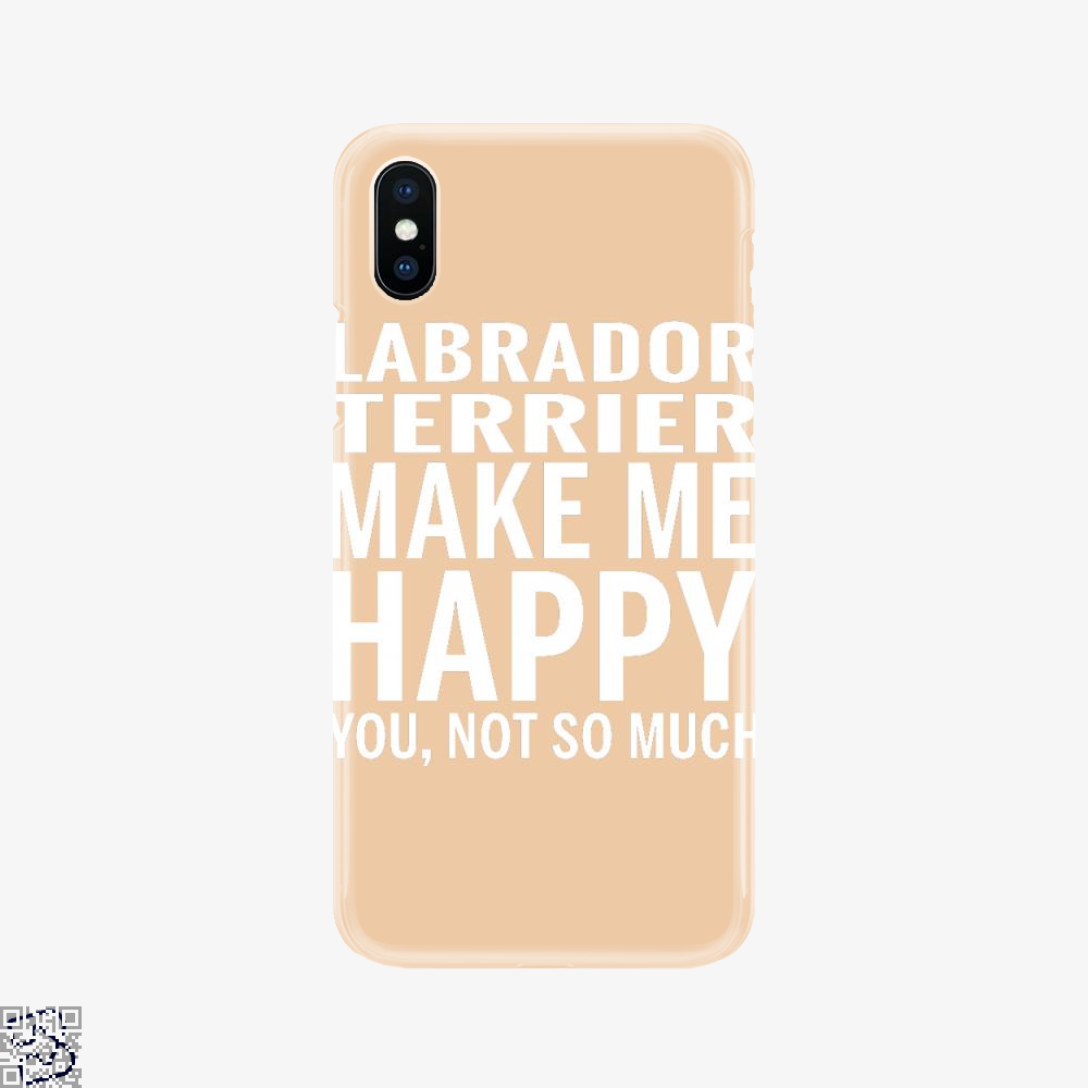 Labrador Retriever Make Me Happy You Not So Much, Labrador Retriever Phone Case
