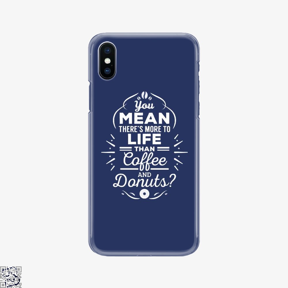 You Mean There's More To Life Than Coffee And Donuts, Doughnuts Phone Case