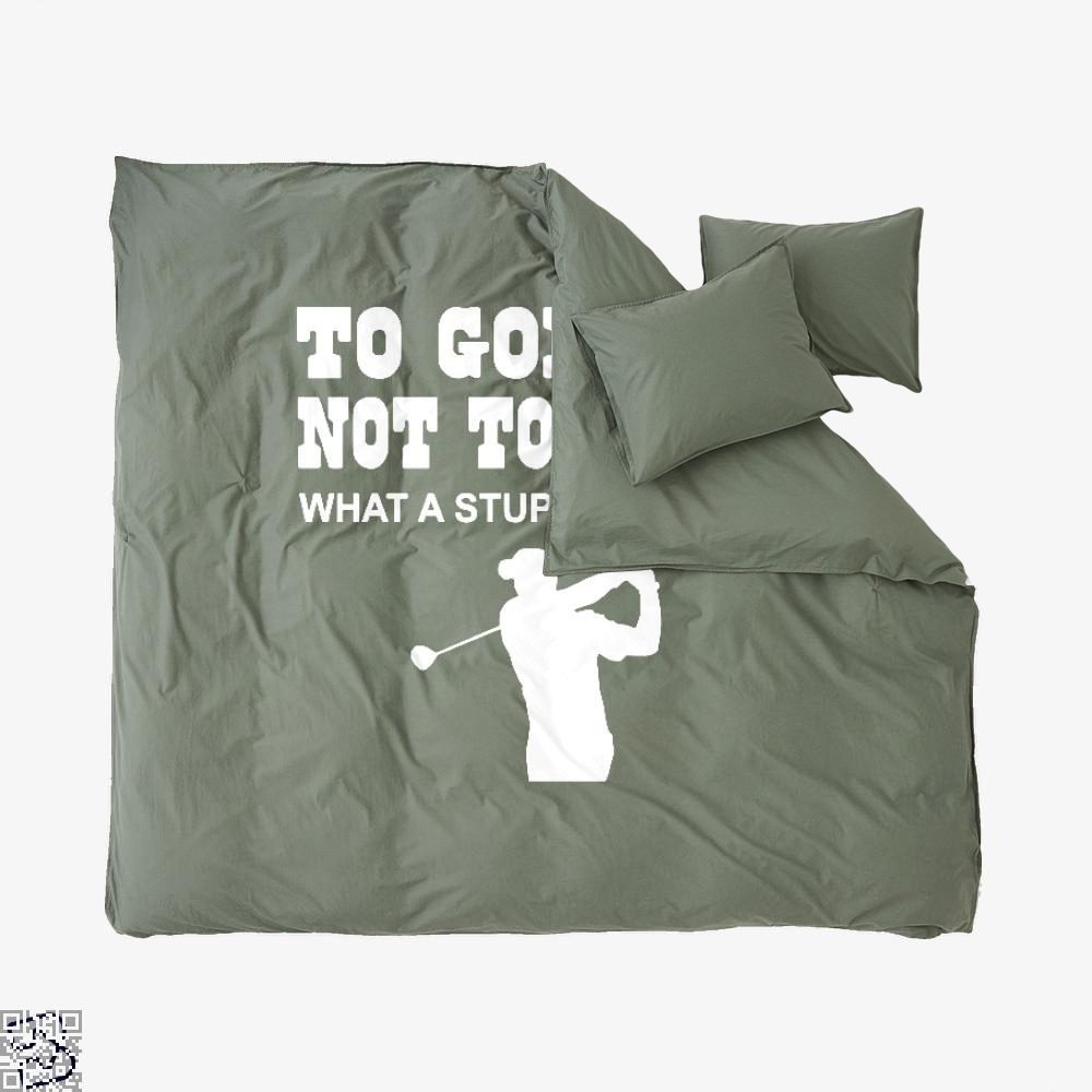 To Golf Or Not To Golf What A Stupid Question, Golf Duvet Cover Set