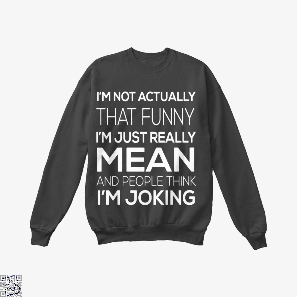 Im Not Actually That Funny Just Really Mean And People Think Joking Satirical Crew Neck Sweatshirt - Productgenjpg