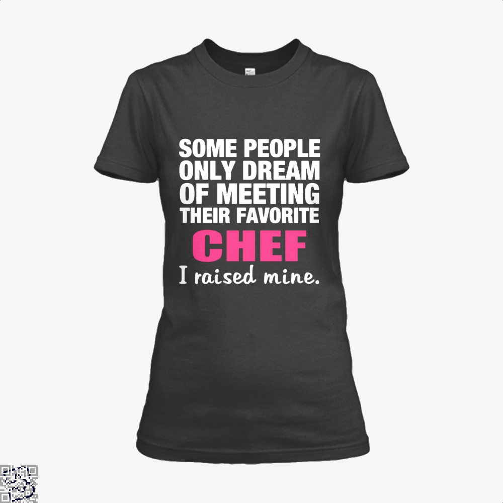 Some People Only Dream Of Meeting Their Favorite Chef I Raised Nine Chefs Shirt - Women / Black / X-Small - Productgenapi