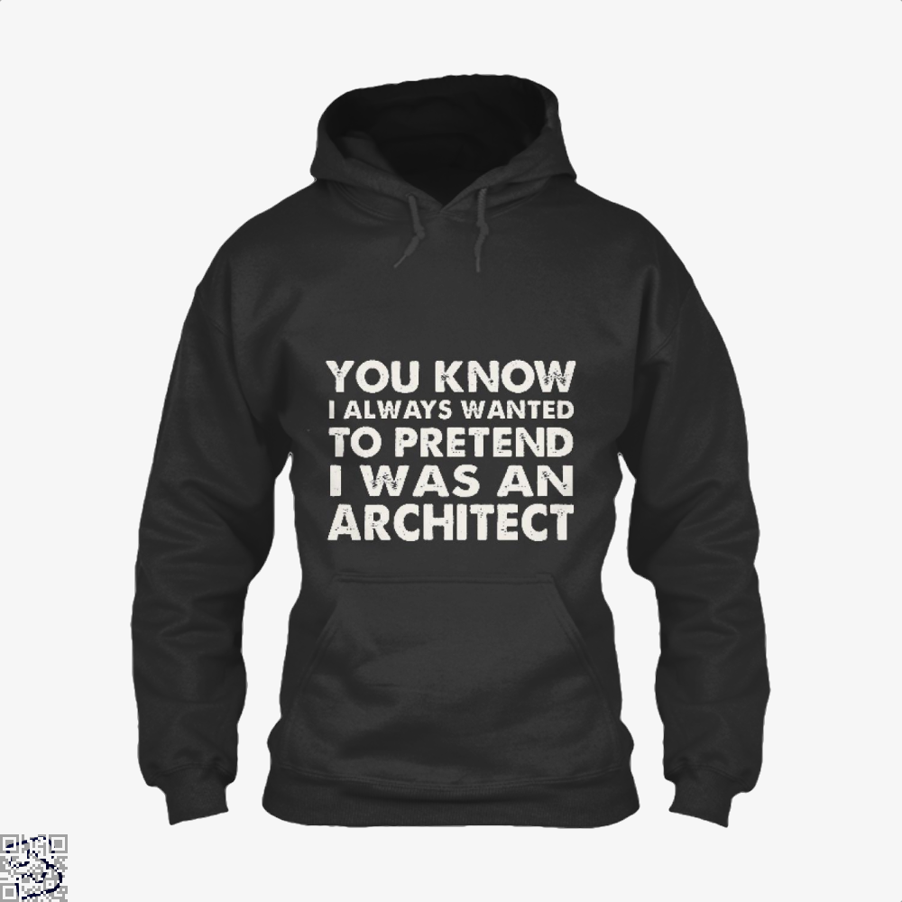 You Know I Ways Wanted To Pretend Was An Architect Ironic Hoodie - Productgenjpg