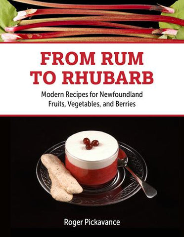 From Rum to Rhubarb: Modern Recipes for Newfoundland Berries, Fruits, and Vegetables