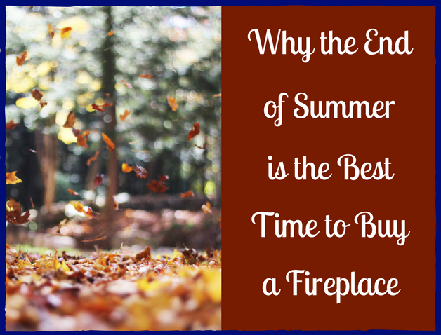 Why the End of Summer is the Best Time to Buy a Fireplace or Stove