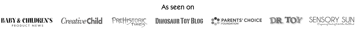 As seen on: Baby & Children's Product News, Creative Child, Prehistoric Times, Dinosaur Toy Blog, Parents' Choice Foundation, Dr. Toy, Sensory Sun.