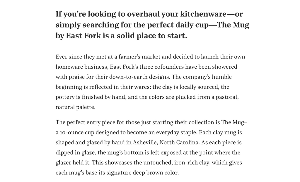 If you're looking to overhaul your kitchenware—or simply searching for the perfect daily cup—The Mug by East Fork is a solid place to start. Ever since they met at a farmer's market and decided to launch their own homeware business, East Fork's three cofounders have been showered with praise for their down-to-earth designs. The company's humble beginning is reflected in their wares: the clay is locally sourced, the pottery is finished by hand, and the colors are plucked from a pastoral, natural palette.  The perfect entry piece for those just starting their collection is The Mug–a 10-ounce cup designed to become an everyday staple. Each clay mug is shaped and glazed by hand in Asheville, North Carolina. As each piece is dipped in glaze, the mug's bottom is left exposed at the point where the glazer held it. This showcases the untouched, iron-rich clay, which gives each mug's base its signature deep brown color.