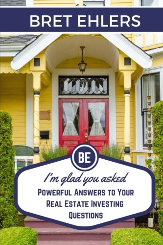 I'm Glad You Asked: Powerful Answers to your Real Estate Investing Questions