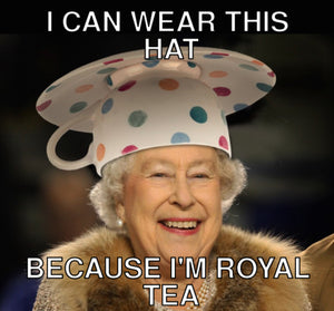 Beacause I'm royal-tea