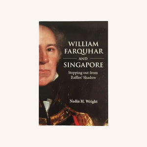 William Farquhar and Singapore Stepping out from Raffles' Shadow