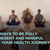 4 Ways to Be Fully Present and Mindful in Your Health Journey