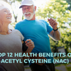 Top 12 Health Benefits of N-Acetyl Cysteine (NAC)