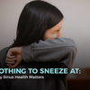 Nothing to Sneeze At: Why Sinus Health Matters