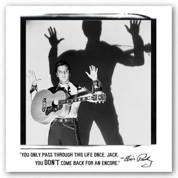 You only pass through this life once, Jack, you don't come back for an encore. - Elvis Presley