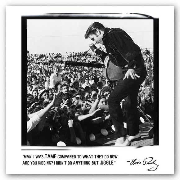 Man, I was tame compared to what they do now. Are you kidding? I didn't do anything but jiggle. - Elvis Presley