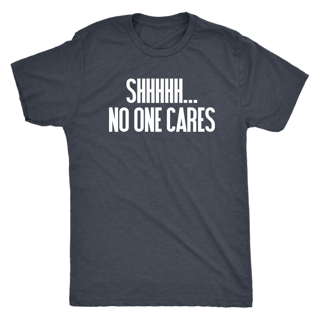 Shhhh No One Cares - Men's Funny Attitude T-Shirt - Island Dog T-Shirt Company