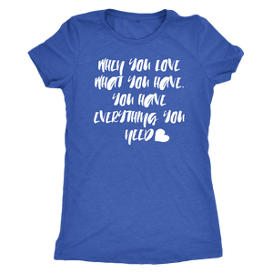 When You Love What You Have - Women's Super Soft Tee - Island Dog T-Shirt Company