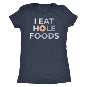 I Eat Hole Foods - Ladies' Foodie Shirt - Women's Ultra Soft Comfort Short Sleeve Tee - Island Dog T-Shirt Company