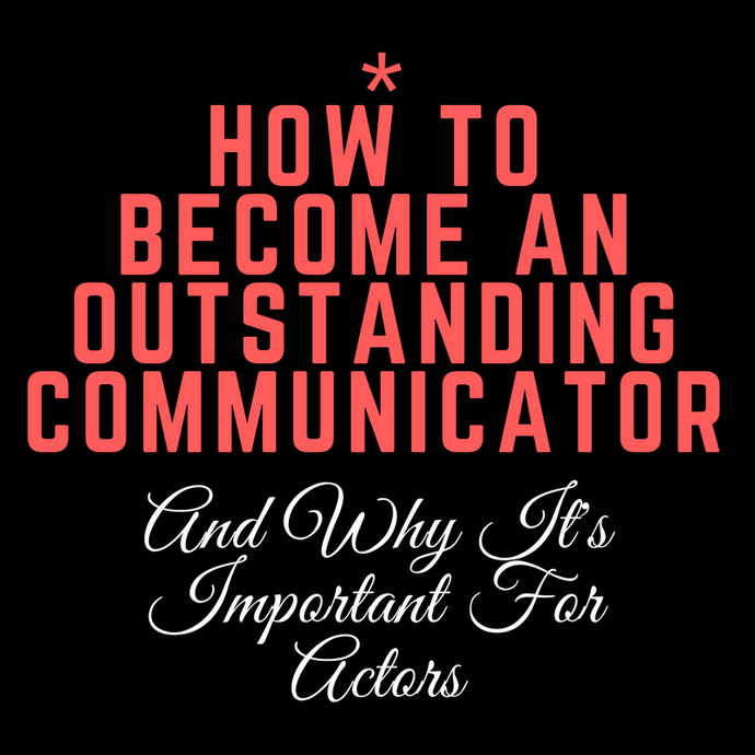 Becoming An Outstanding Communicator & Why It's Important For Actors