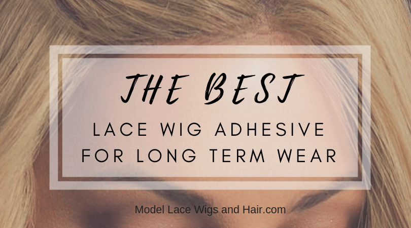The Best Lace Wig Adhesive For Long Term Wear - 2019 Reviews and Top Picks