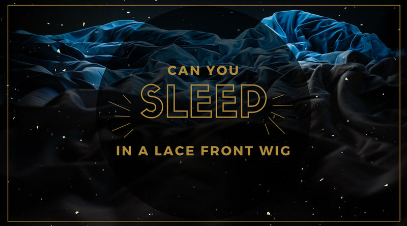 Can You Sleep In A Lace Front Wig?