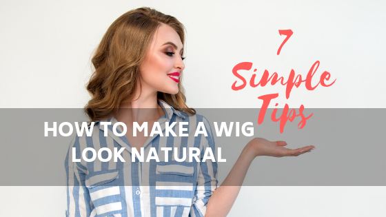 Make A Wig Look Natural - 7 Simple Tips