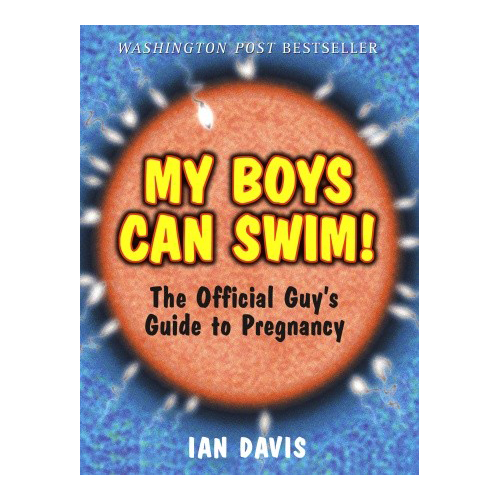 My Boys Can Swim!  The Official Guy's Guide to Pregnancy