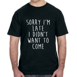Sorry I'm Late I Didn't Want to Come Adult Unisex Tee Shirt - Succulent Treasure